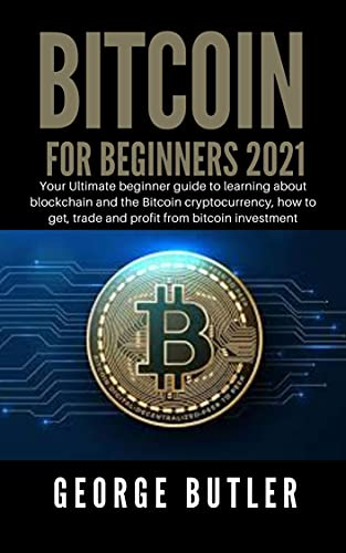 Bitcoin For Beginners 2021: Your Ultimate beginner guide to learning about blockchain and the Bitcoin cryptocurrency, how to get, trade and profit from bitcoin investment