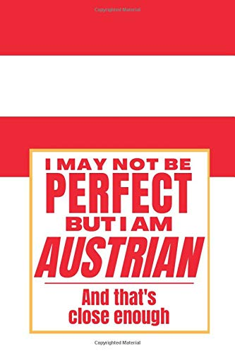 I May Not Be Perfect But I Am Austrian And That's Close Enough: Notebook Austrian Heritage Family Roots Austria Gift For Boyfriend Husband Girlfriend ... Member Co-worker Boss Flagge Osterreichs Flag