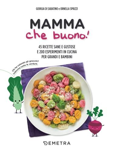 Mamma che buono! 45 ricette sane e gustose e 200 esperimenti in cucina per grandi e bambini