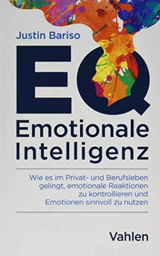 EQ - Emotionale Intelligenz: Wie es im Privat- und Berufsleben gelingt, emotionale Reaktionen zu kontrollieren und Emotionen sinnvoll zu nutzen
