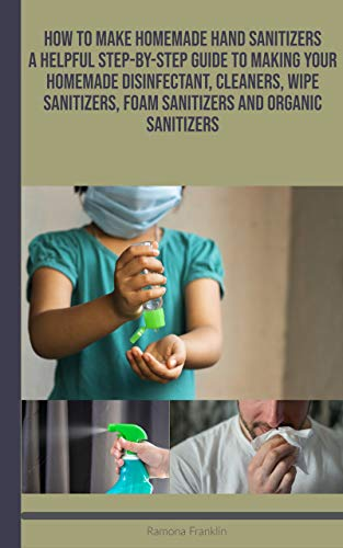 How to Make HomeMade Hand Sanitizers: A Helpful Step-by-Step Guide to Making your Homemade Disinfectant, Cleaners, Wipe Sanitizers, Foam Sanitizers and Organic Sanitizers
