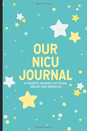 Our NICU Journal A Parents Journey Of Tears, Smiles and Miracles: NICU Journal Notebook For Parents, Baby Book, Daily NICU Activities Tracker For Babies In The Neonatal Intensive Care Unit