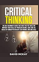 Critical Thinking: The Best Beginner's Guide that Gives You the Tools for Improve your Skills of Problem Solving, Logic and the Basics of Human Psychology (for Women, Men and Kids)