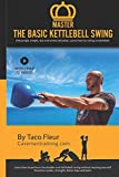 Master The Basic Kettlebell Swing: Amazingly simple, but extremely detailed. Learn how to swing a kettlebell.: 3 (Kettlebell Training)