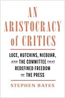 An Aristocracy of Critics: Luce, Hutchins, Niebuhr, and the Committee That Redefined Freedom of the Press