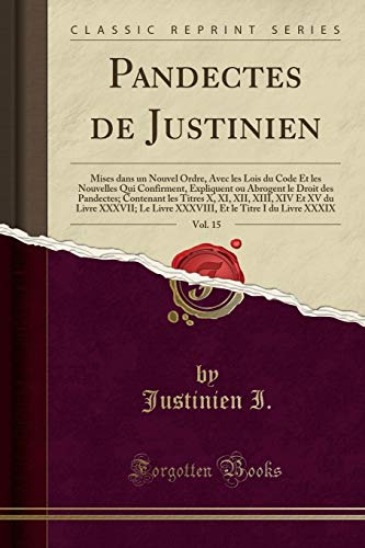 Pandectes de Justinien, Vol. 15: Mises Dans Un Nouvel Ordre, Avec Les Lois Du Code Et Les Nouvelles Qui Confirment, Expliquent Ou Abrogent Le Droit ... Le Livre XXXVIII, Et Le Ti (French Edition)
