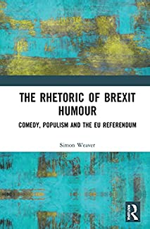 Simon Weaver - The Rhetoric Of Brexit Humour: Comedy, Populism And The EU Referendum