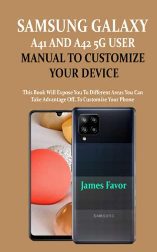 SAMSUNG GALAXY A41 AND A42 5G USER MANUAL TO CUSTOMIZE YOUR DEVICE: This Book Will Expose You To Different Areas You Can Take Advantage Off, To Customize Your Phone