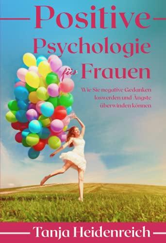 Positive Psychologie für Frauen. Wie Sie negative Gedanken loswerden und Ängste überwinden können: Inkl. Achtsamkeitstraining und NLP Techniken für mehr Lebensfreude, Optimismus und Glück im Alltag.