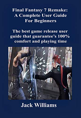 Final Fantasy 7 Remake: A Complete User Guide for Beginners: The best game release user guide that guarantee's 100% comfort and playing time