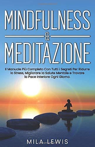 Mindfulness & Meditazione: Il Manuale Più Completo Con Tutti i Segreti Per Ridurre lo Stress, Migliorare la Salute Mentale e Trovare la Pace Interiore Ogni Giorno