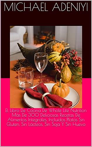 El Libro De Cocina De Whole Life Nutrition Más De 300 Deliciosas Recetas De Alimentos Integrales, Incluidos Platos Sin Gluten, Sin Lácteos, Sin Soja Y Sin Huevo