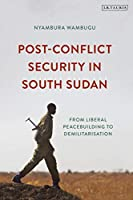 Post-Conflict Security in South Sudan: From Liberal Peacebuilding to Demilitarization (International Library of Afric)
