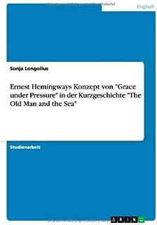 Ernest Hemingways Konzept von Grace under Pressure in der Kurzgeschichte The Old Man and the Sea