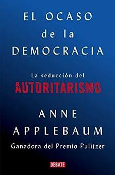 El ocaso de la democracia: La seducción del autoritarismo de [Anne Applebaum, Francisco José Ramos Mena]