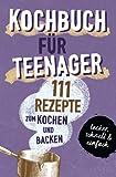 KOCHBUCH FÜR TEENAGER: 111 köstliche Rezepte zum Kochen und Backen für Mädchen & Jungs. Das perfekte Teenie-Kochbuch & -Backbuch – schnell, einfach & ... – schnell, einfach & super lecker
