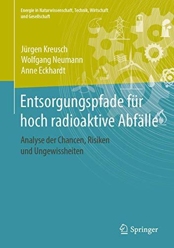 Entsorgungspfade für hoch radioaktive Abfälle: Analyse der Chancen, Risiken und Ungewissheiten (Energie in Naturwissenschaft, Technik, Wirtschaft und Gesellschaft)