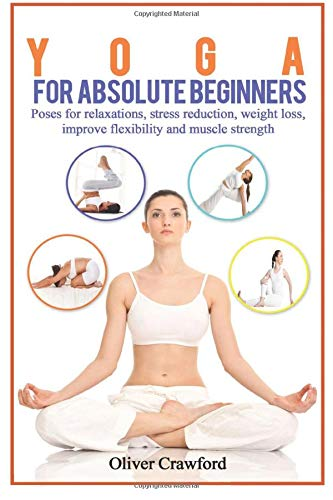 Yoga for Absolute Beginners: Poses for Relaxations, Stress Reduction, Weight Loss, Improve Flexibility and Muscle Strength (Yoga books) (Volume 1)