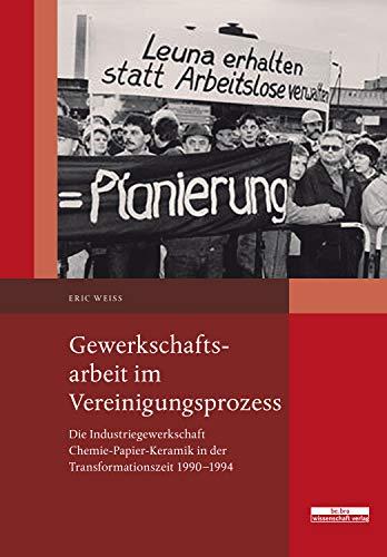 Gewerkschaftsarbeit im Vereinigungsprozess: Die Industriegewerkschaft Chemie-Papier-Keramik in der Transformationszeit 1990–1994