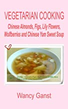 Vegetarian Cooking: Chinese Almonds, Figs, Lily Flowers, Wolfberries and Chinese Yam Sweet Soup (Vegetarian Cooking - Snacks or Desserts Book 43)