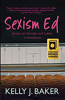 Sexism Ed: Essays on Gender and Labor in Academia by [Kelly J. Baker]
