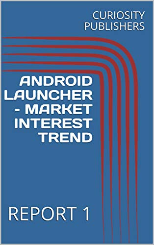 ANDROID LAUNCHER – MARKET INTEREST TREND: REPORT 1 (English Edition)