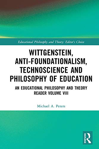 Wittgenstein, Anti-foundationalism, Technoscience and Philosophy of Education: An Educational Philosophy and Theory Reader Volume VIII (Educational Philosophy and Theory: Editor's Choice Book 8)