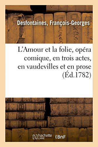 L'Amour Et La Folie, Opéra Comique, En Trois Actes, En Vaudevilles Et En Prose: Comédiens italiens ordinaires du Roi, 5 Mars 1782