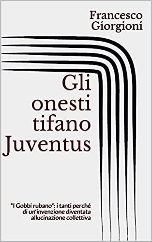 """Gli onesti tifano Juventus: """"I Gobbi rubano"""": i tanti perché di un'invenzione diventata allucinazione collettiva (Italian Edition)"""