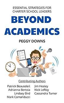 Beyond Academics: Essential Strategies for Charter School Leaders by [Peggy Downs, Nick LeRoy, Patrick Beausoleil, Jim  Healey, Adrianna Bertoia, Lindsey Bird, Cassandra Turner, Mark  Comanducci]