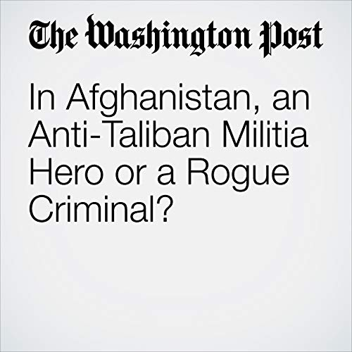 In Afghanistan, an Anti-Taliban Militia Hero or a Rogue Criminal? audiobook cover art