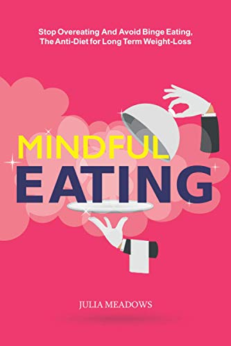 Mindful Eating, Stop Overeating and Avoid Binge Eating, The Anti-Diet for Long Term Weight-Loss: Transform Emotional Eating to a Healthier Relationship with the Foods You Love and Enjoy