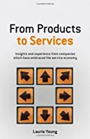 From Products to Services: Insight and Experience from Companies Which Have Embraced the Service Economy by Laurie Young(2008-05-05)