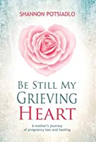 Be Still My Grieving Heart: A Mother's Journey of Pregnancy Loss and Healing