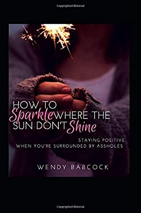 How To Sparkle Where The Sun Dont Shine: Staying Positive When Youre Surrounded By A**holes