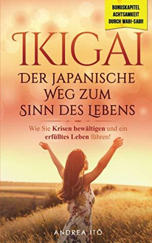 Ikigai- Der japanische Weg zum Sinn des Lebens: Wie Sie in 5 einfachen Schritten Krisen bewältigen und endlich ein erfülltes Leben führen! Inklusive Bonuskapitel: Wabi-Sabi (Selbstfindung, Band 1)