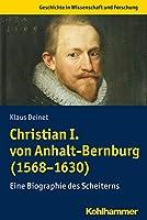 Christian I. Von Anhalt-bernburg 1568-1630: Eine Biographie Des Scheiterns (Geschichte in Wissenschaft Und Forschu)