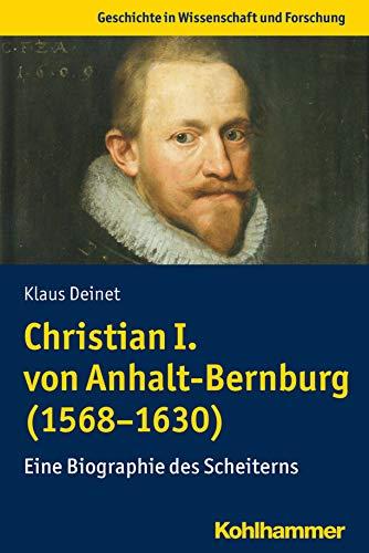 Christian I. von Anhalt-Bernburg (1568-1630): Eine Biographie des Scheiterns (Geschichte in Wissenschaft und Forschung)