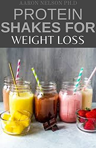 PROTEIN SHAKES FOR WEIGHT LOSS: 50+ DELICIOUS RECIPES TO BOOST YOUR PROTEIN AND LOOSE WEIGHT