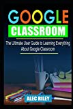 GOOGLE CLASSROOM: The Ultimate User Guide to Learning Everyt