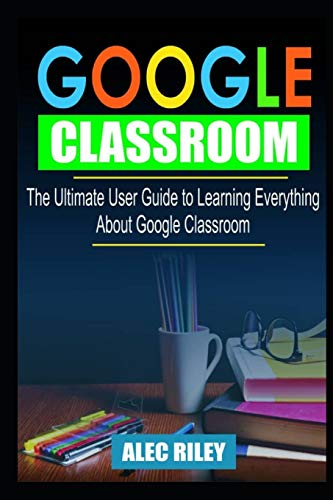 GOOGLE CLASSROOM: The Ultimate User Guide to Learning Everything about Google Classroom