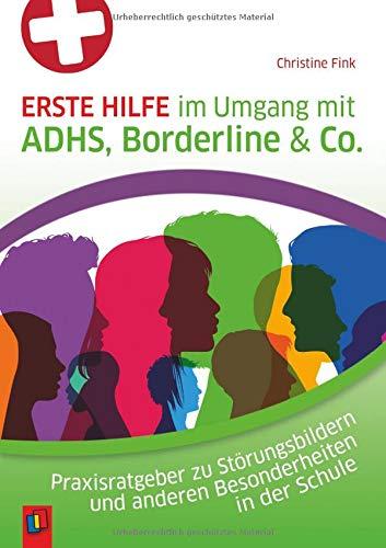 Erste Hilfe im Umgang mit ADHS, Borderline & Co.: Praxisratgeber zu Störungsbildern und anderen Besonderheiten in der Schule