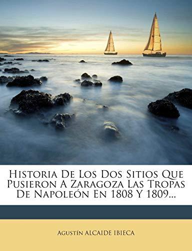 Historia De Los Dos Sitios Que Pusieron A Zaragoza Las Tropas De Napoleón En 1808 Y 1809...