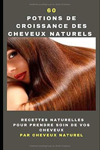 60 Potions de croissance des cheveux naturels: Recettes naturelles pour prendre soin de vos cheveux