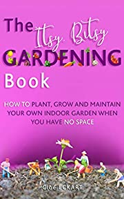 THE ITSY, BITSY GARDENING BOOK: How to plant, grow and maintain your own indoor garden when you have NO space!