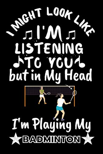 I Might Look like I'm Listening to You, But in My Head, I Play My Badminton: Funny Badminton notebook is perfect Badminton player lovers.