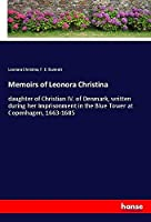 Memoirs of Leonora Christina: daughter of Christian IV. of Denmark, written during her Imprisonment in the Blue Tower at Copenhagen, 1663-1685