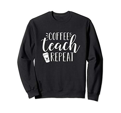 Coffee Teach Repeat - Cute Coffee Lover Teacher Quote Sweatshirt