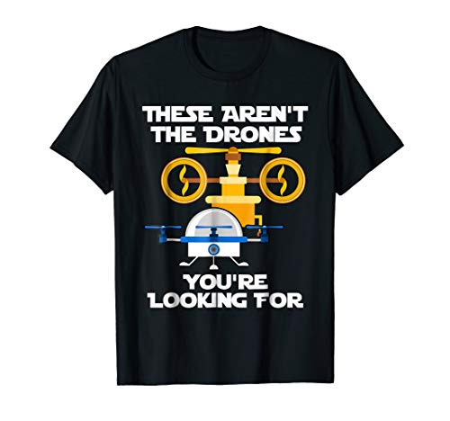 These Aren't the Drones You're Looking For - Funny Drone Tee