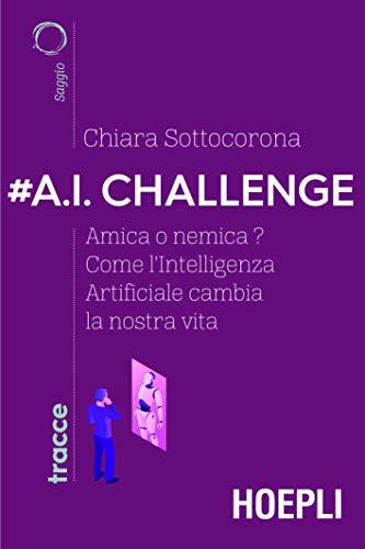 #A.I. challenge. Amica o nemica? Come l'intelligenza artificiale cambia la nostra vita